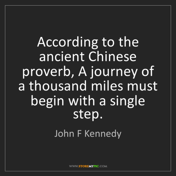 John F Kennedy: According to the ancient Chinese proverb, A journey of...