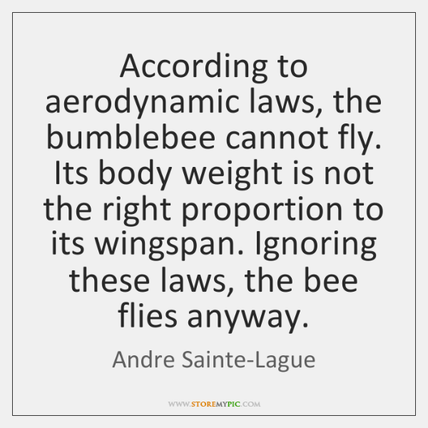 According to aerodynamic laws, the bumblebee cannot fly. Its body weight is ...