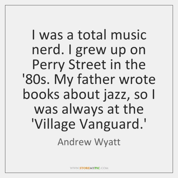 I was a total music nerd. I grew up on Perry Street ...
