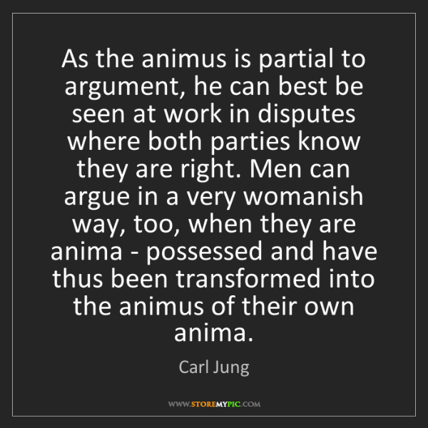 Carl Jung: As the animus is partial to argument, he can best be...
