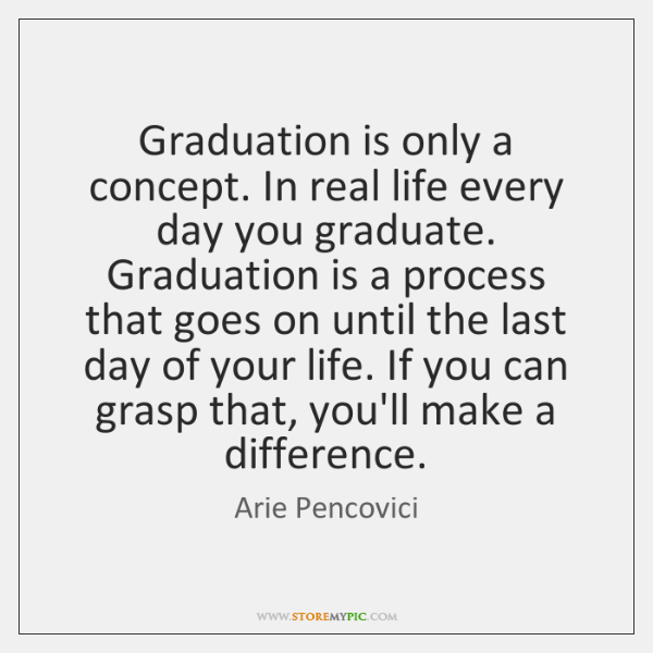 Graduation is only a concept. In real life every day you graduate. ...