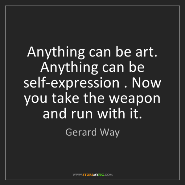 Gerard Way: Anything can be art. Anything can be self-expression...