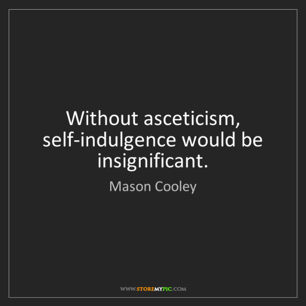 Mason Cooley: Without asceticism, self-indulgence would be insignificant.