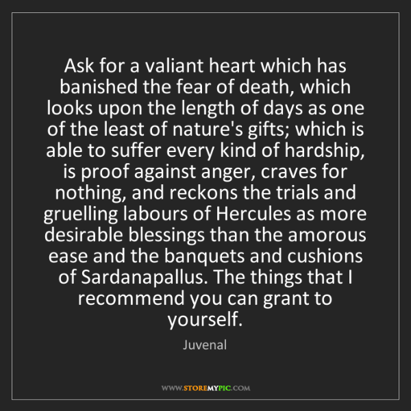 Juvenal: Ask for a valiant heart which has banished the fear of...