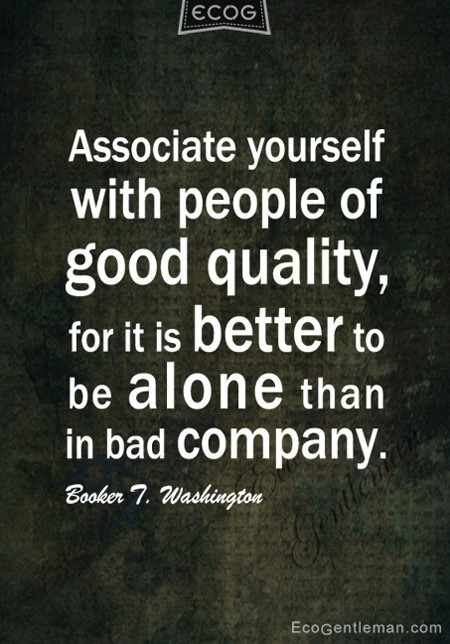 Associate yourself with people of good quality for it is better to be alone than in bad company