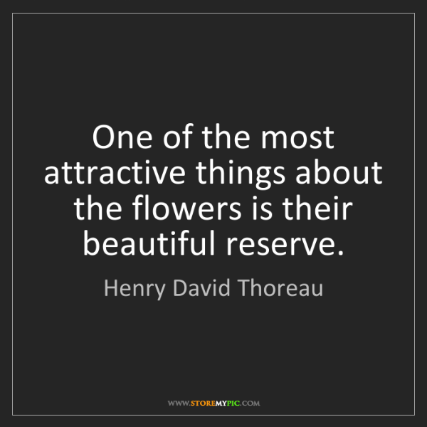 Henry David Thoreau: One of the most attractive things about the flowers is...