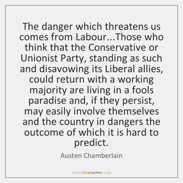 The danger which threatens us comes from Labour...Those who think that ...