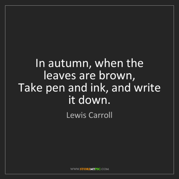 Lewis Carroll: In autumn, when the leaves are brown,  Take pen and ink,...