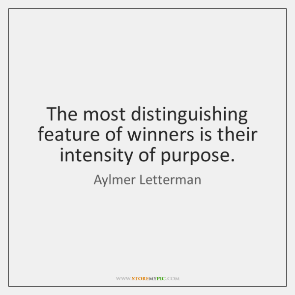 The most distinguishing feature of winners is their intensity of purpose.