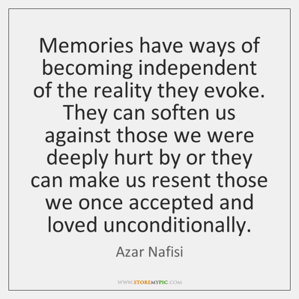 Memories have ways of becoming independent of the reality they evoke. They ...