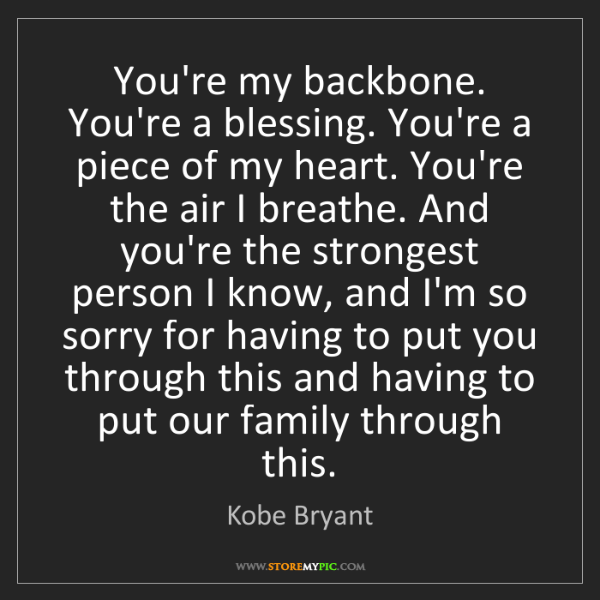 Kobe Bryant: You're my backbone. You're a blessing. You're a piece...