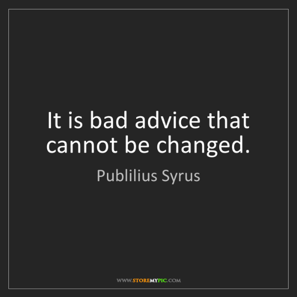 Publilius Syrus: It is bad advice that cannot be changed.