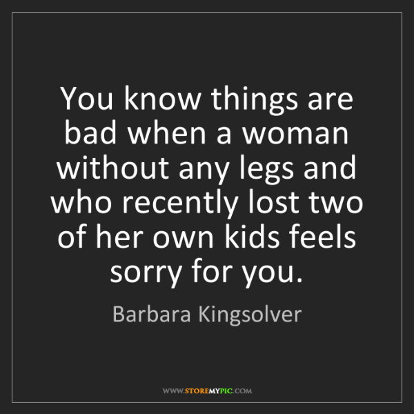 Barbara Kingsolver: You know things are bad when a woman without any legs...