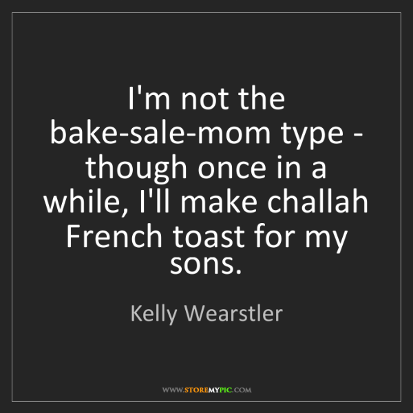 Kelly Wearstler: I'm not the bake-sale-mom type - though once in a while,...