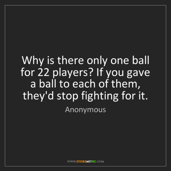 Anonymous: Why is there only one ball for 22 players? If you gave...