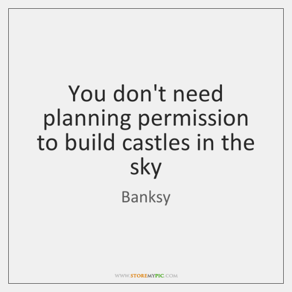 You don't need planning permission to build castles in the sky