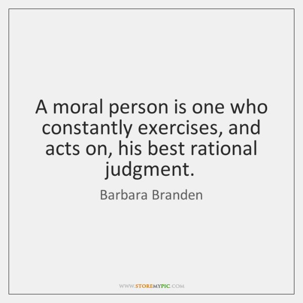 A moral person is one who constantly exercises, and acts on, his ...