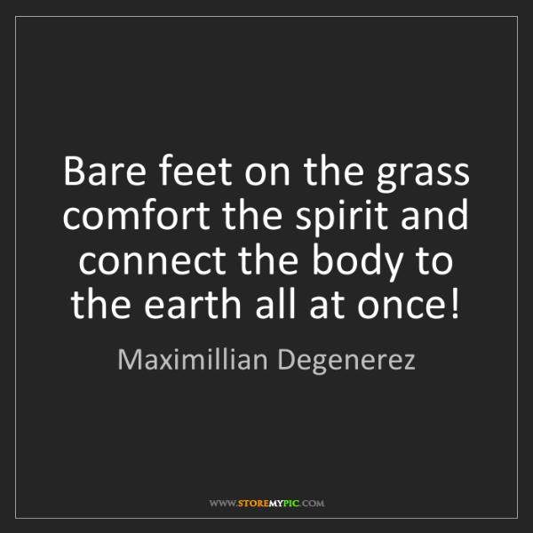 Maximillian Degenerez: Bare feet on the grass comfort the spirit and connect...
