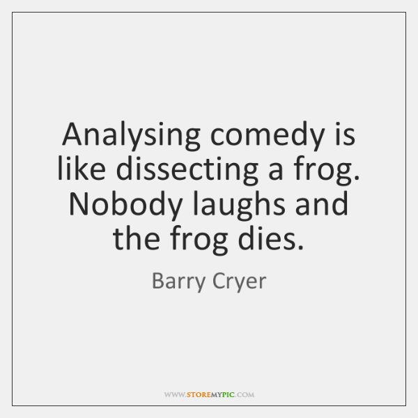 Analysing comedy is like dissecting a frog. Nobody laughs and the frog ...