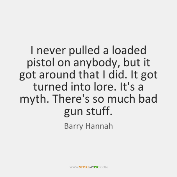 I never pulled a loaded pistol on anybody, but it got around ...