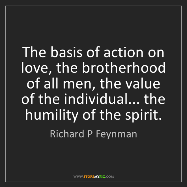 Richard P Feynman: The basis of action on love, the brotherhood of all men,...