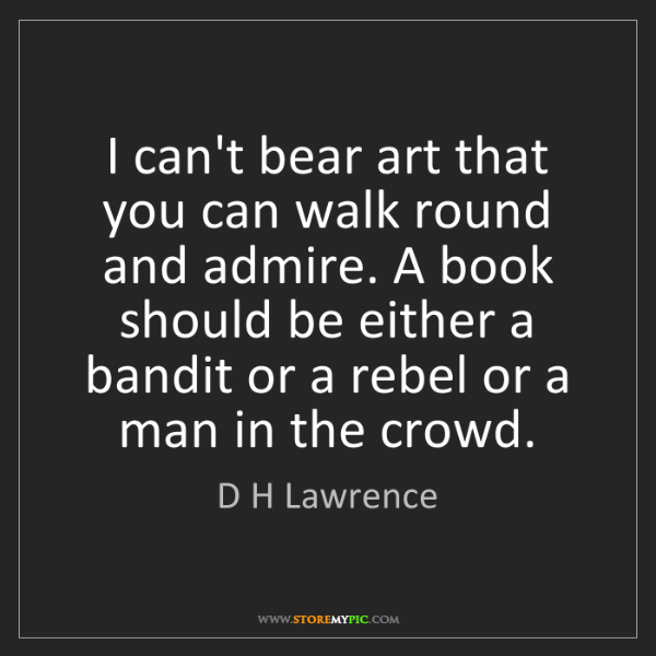 D H Lawrence: I can't bear art that you can walk round and admire....