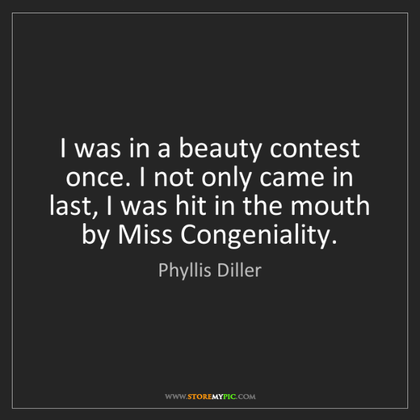 Phyllis Diller: I was in a beauty contest once. I not only came in last,...