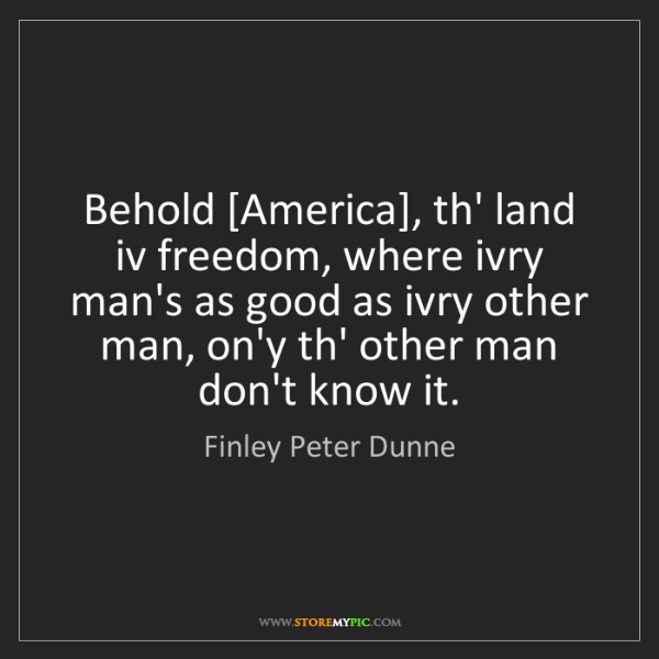 Finley Peter Dunne: Behold [America], th' land iv freedom, where ivry man's...