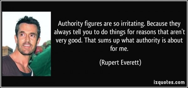 Authority figures are so irritating because they always tell you to do thi
