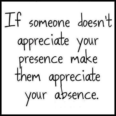 If someone doesnt appreciate your presence make them appreciate your absen