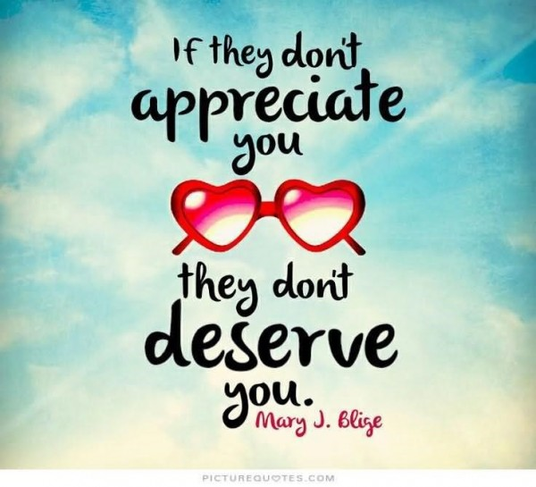 If they dont appreciate you they dont deserve you