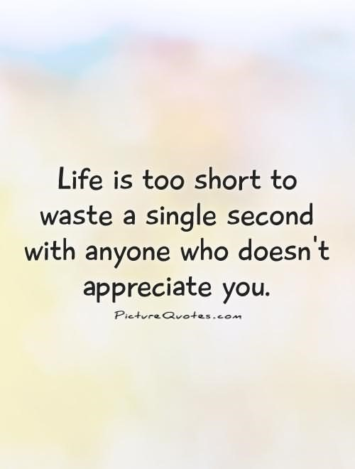 Life is too short to waste a single second with anyone who doesnt apprecia