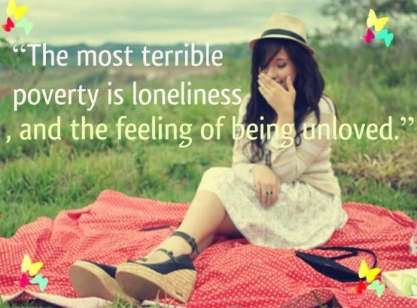 The most terrible poverty is loneliness and the feeling of being unloved