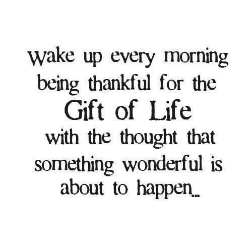 Wake up every morning being thankful for the gift of life