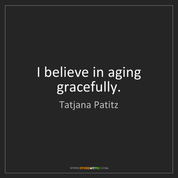 Tatjana Patitz: I believe in aging gracefully.