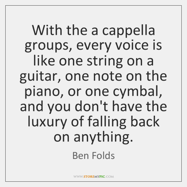 With the a cappella groups, every voice is like one string on ...
