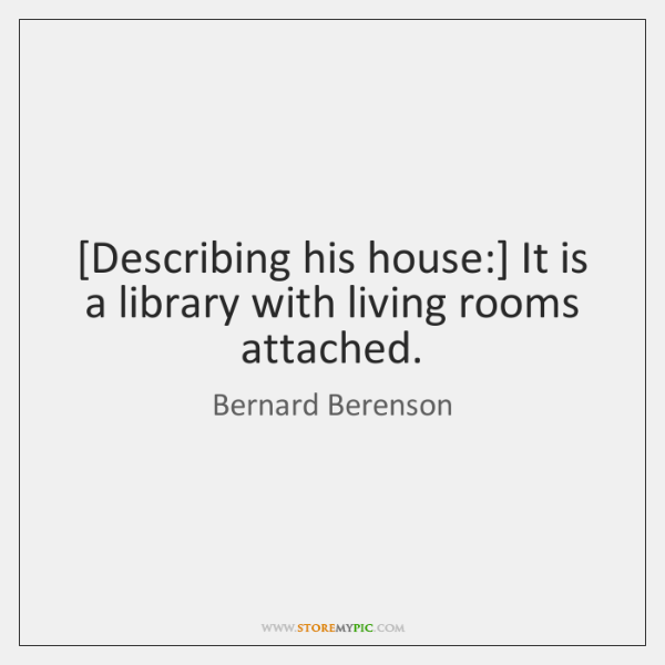 [Describing his house:] It is a library with living rooms attached.