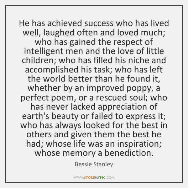He has achieved success who has lived well, laughed often and loved ...