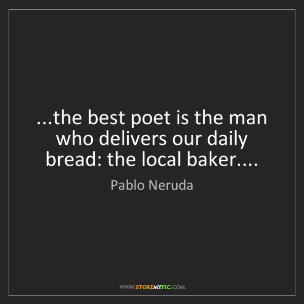 Pablo Neruda: ...the best poet is the man who delivers our daily bread:...