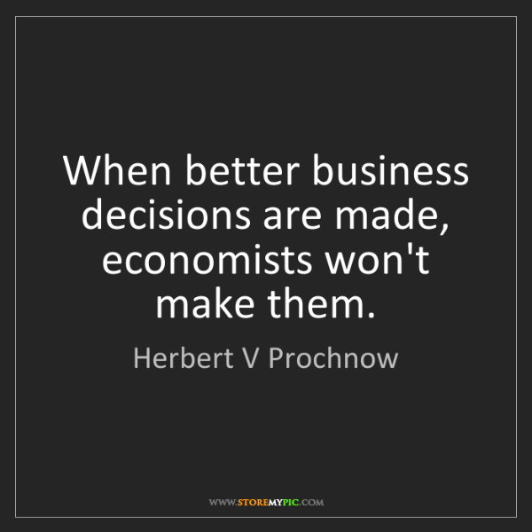 Herbert V Prochnow: When better business decisions are made, economists won't...