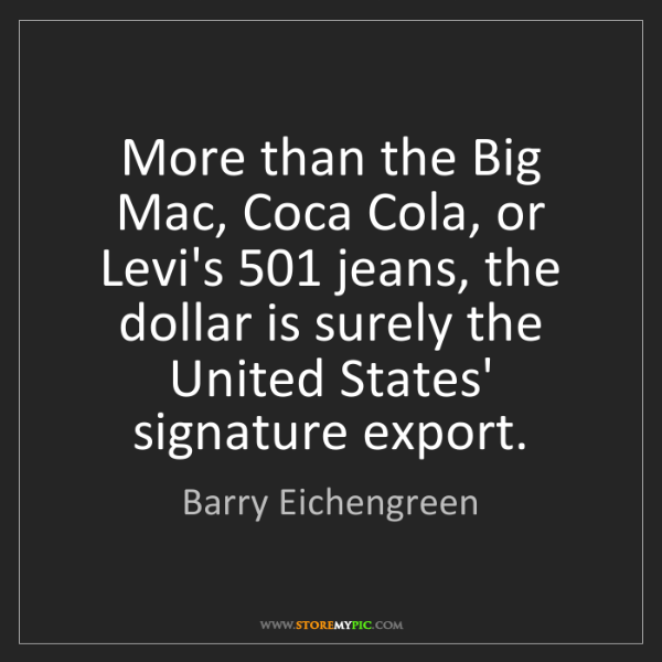 Barry Eichengreen: More than the Big Mac, Coca Cola, or Levi's 501 jeans,...