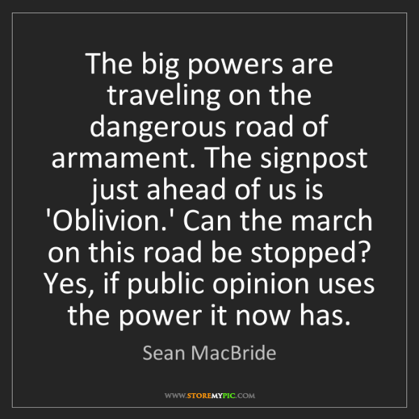 Sean MacBride: The big powers are traveling on the dangerous road of...