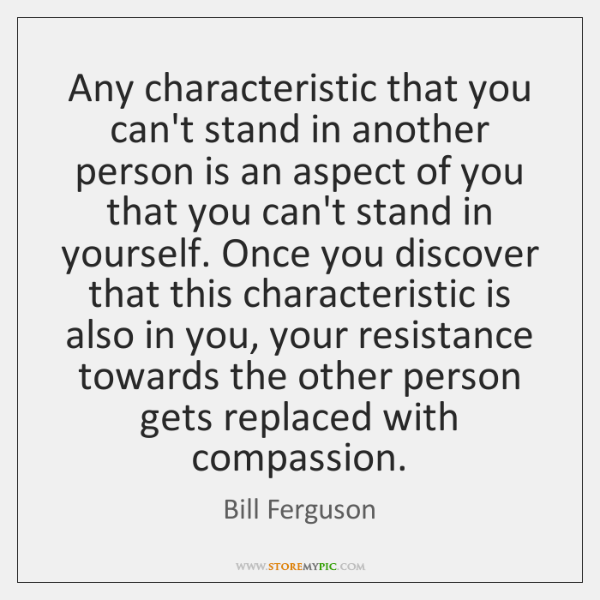 Any characteristic that you can't stand in another person is an aspect ...