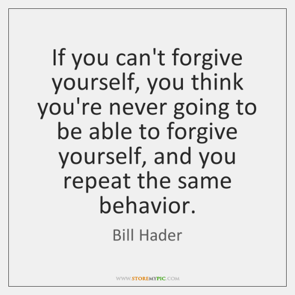 If you can't forgive yourself, you think you're never going to be ...