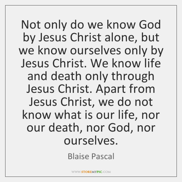 Not only do we know God by Jesus Christ alone, but we ...