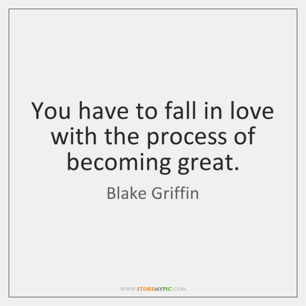 You have to fall in love with the process of becoming great.