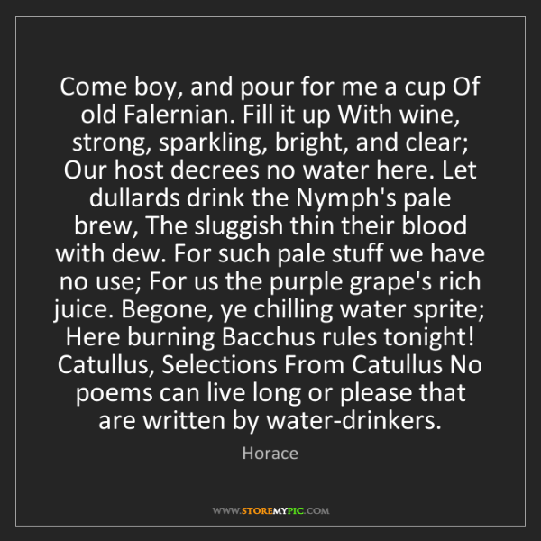 Horace: Come boy, and pour for me a cup Of old Falernian. Fill...