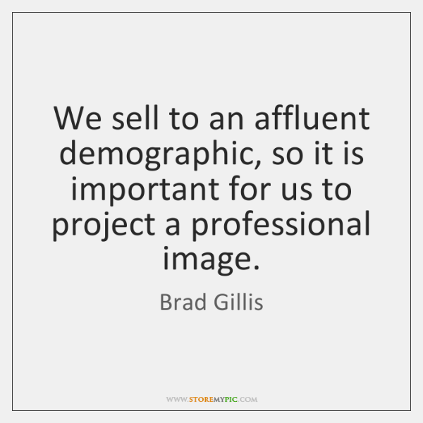 We sell to an affluent demographic, so it is important for us ...