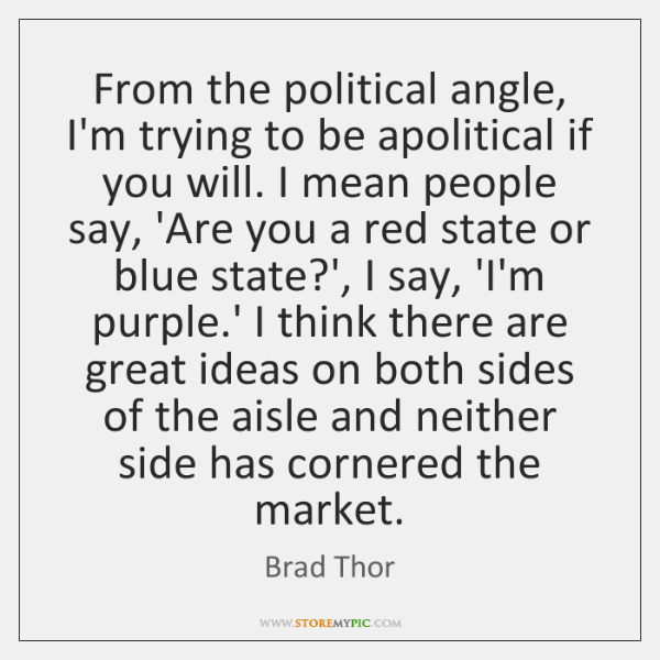 From the political angle, I'm trying to be apolitical if you will. ...
