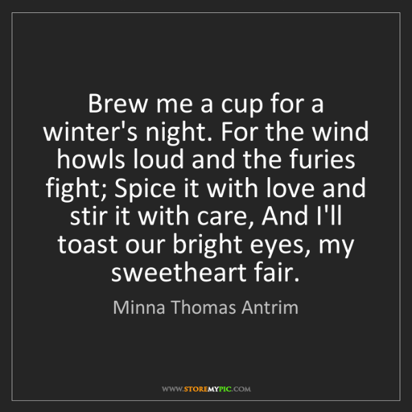 Minna Thomas Antrim: Brew me a cup for a winter's night. For the wind howls...